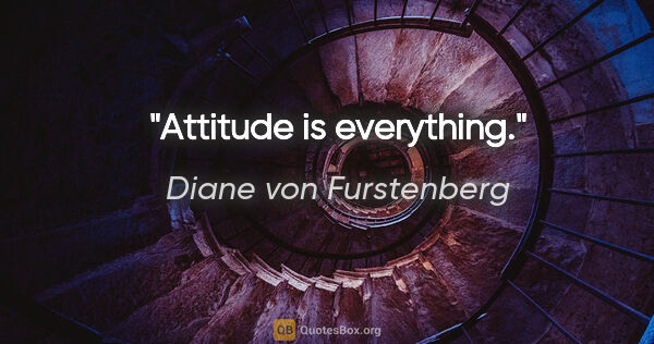 "Diane von Furstenberg quote: ""Attitude is everything."""