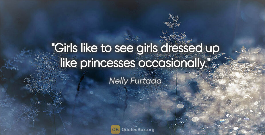"""Nelly Furtado quote: """"Girls like to see girls dressed up like princesses occasionally."""""""