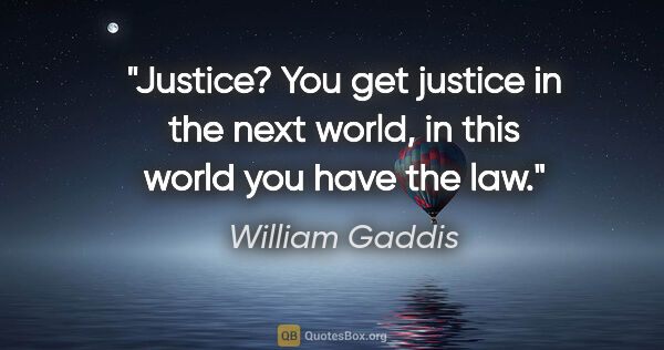 "William Gaddis quote: ""Justice? You get justice in the next world, in this world you..."""