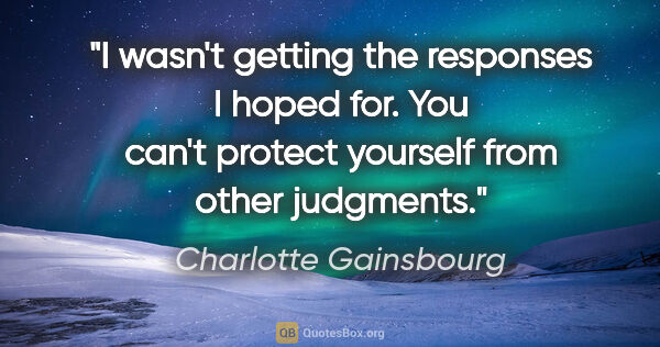 "Charlotte Gainsbourg quote: ""I wasn't getting the responses I hoped for. You can't protect..."""