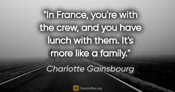 "Charlotte Gainsbourg quote: ""In France, you're with the crew, and you have lunch with them...."""