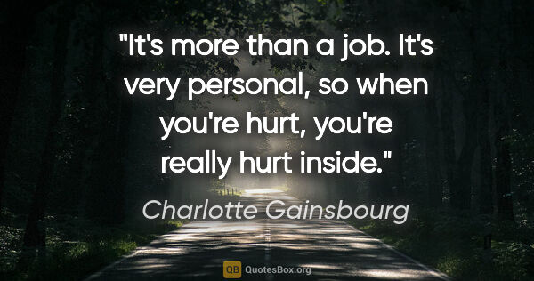 "Charlotte Gainsbourg quote: ""It's more than a job. It's very personal, so when you're hurt,..."""