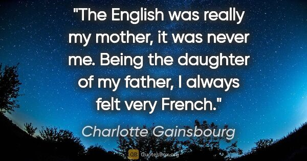 "Charlotte Gainsbourg quote: ""The English was really my mother, it was never me. Being the..."""