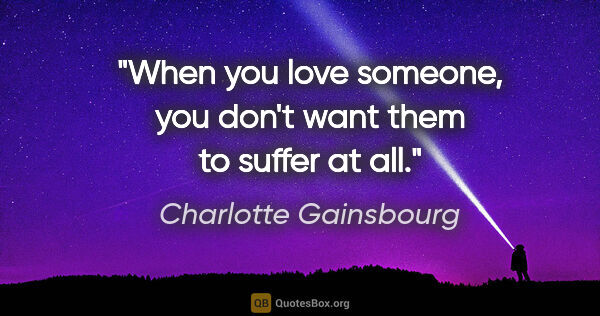 "Charlotte Gainsbourg quote: ""When you love someone, you don't want them to suffer at all."""