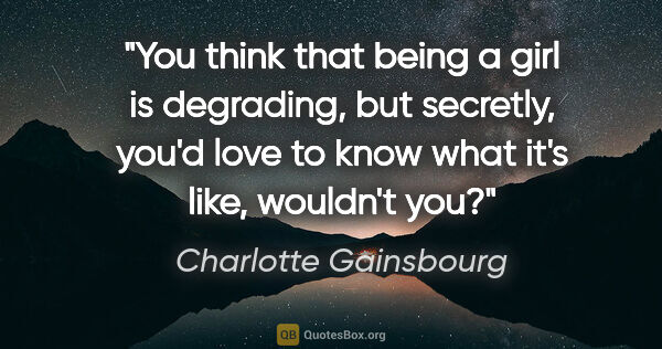 "Charlotte Gainsbourg quote: ""You think that being a girl is degrading, but secretly, you'd..."""