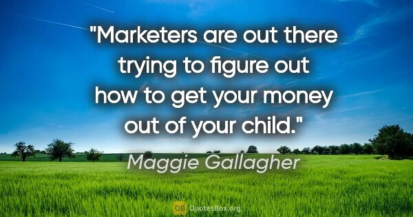 "Maggie Gallagher quote: ""Marketers are out there trying to figure out how to get your..."""