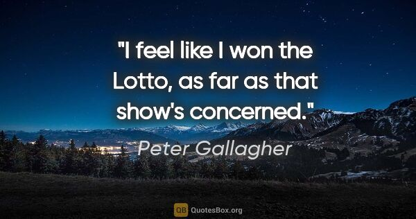 "Peter Gallagher quote: ""I feel like I won the Lotto, as far as that show's concerned."""