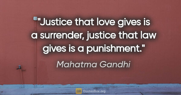 "Mahatma Gandhi quote: ""Justice that love gives is a surrender, justice that law gives..."""