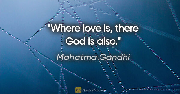 "Mahatma Gandhi quote: ""Where love is, there God is also."""