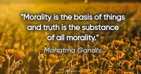 "Mahatma Gandhi quote: ""Morality is the basis of things and truth is the substance of..."""