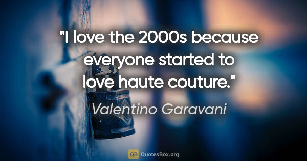 "Valentino Garavani quote: ""I love the 2000s because everyone started to love haute couture."""