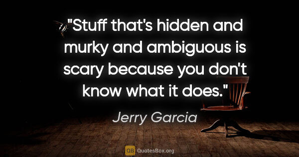 "Jerry Garcia quote: ""Stuff that's hidden and murky and ambiguous is scary because..."""