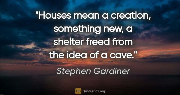 "Stephen Gardiner quote: ""Houses mean a creation, something new, a shelter freed from..."""