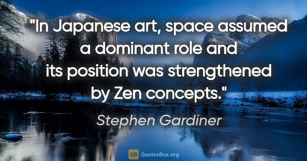 "Stephen Gardiner quote: ""In Japanese art, space assumed a dominant role and its..."""