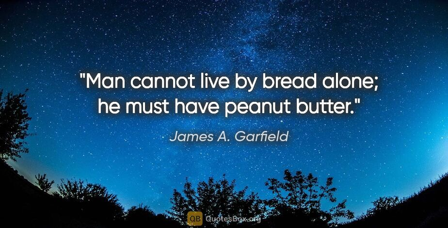 "James A. Garfield quote: ""Man cannot live by bread alone; he must have peanut butter."""