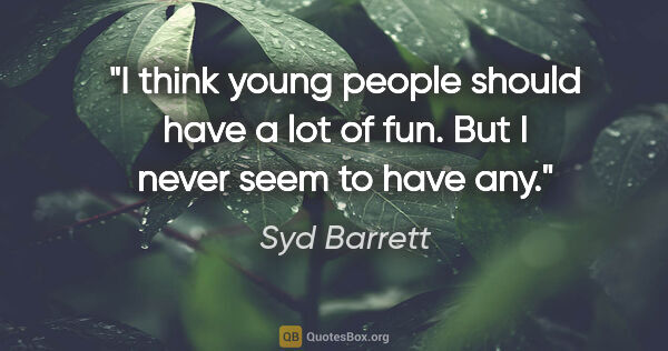 "Syd Barrett quote: ""I think young people should have a lot of fun. But I never..."""