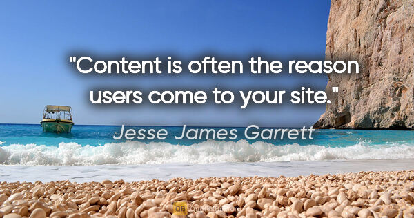 "Jesse James Garrett quote: ""Content is often the reason users come to your site."""