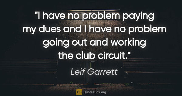 "Leif Garrett quote: ""I have no problem paying my dues and I have no problem going..."""