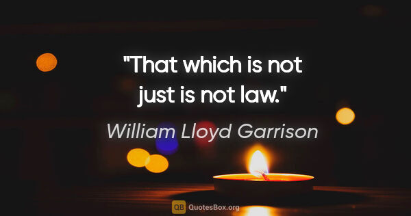 "William Lloyd Garrison quote: ""That which is not just is not law."""