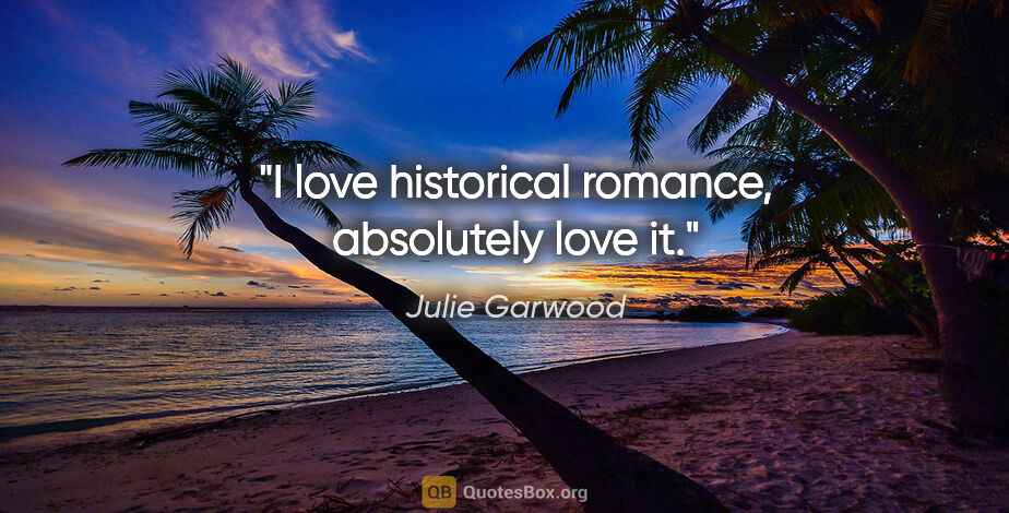 """Julie Garwood quote: """"I love historical romance, absolutely love it."""""""