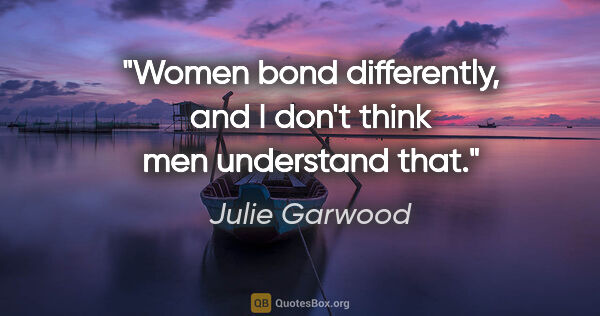 "Julie Garwood quote: ""Women bond differently, and I don't think men understand that."""