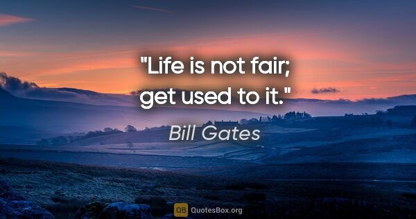 "Bill Gates quote: ""Life is not fair; get used to it."""