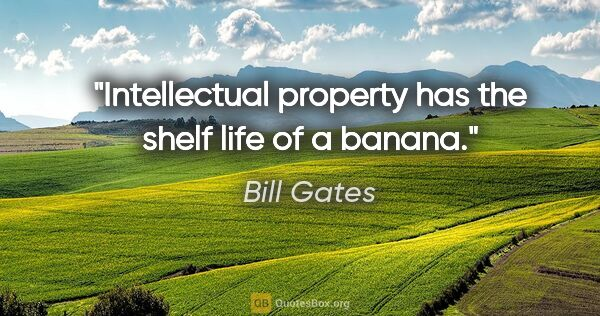 "Bill Gates quote: ""Intellectual property has the shelf life of a banana."""
