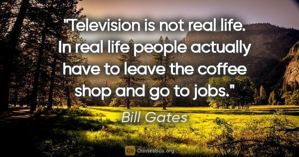"Bill Gates quote: ""Television is not real life. In real life people actually have..."""
