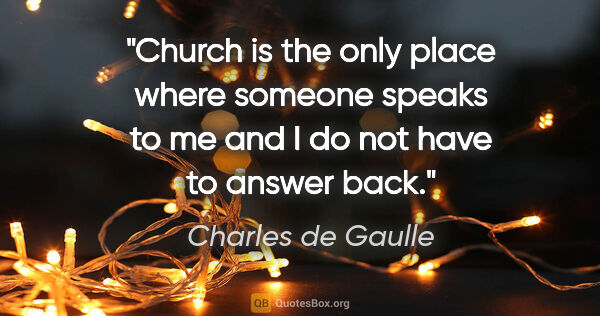 "Charles de Gaulle quote: ""Church is the only place where someone speaks to me and I do..."""