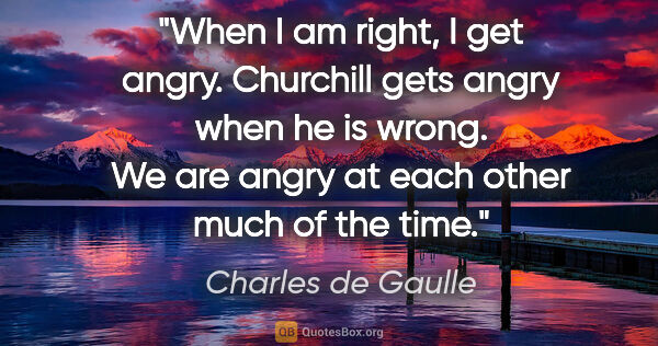 "Charles de Gaulle quote: ""When I am right, I get angry. Churchill gets angry when he is..."""