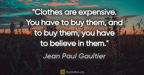 "Jean Paul Gaultier quote: ""Clothes are expensive. You have to buy them, and to buy them,..."""