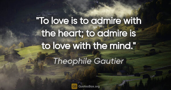 "Theophile Gautier quote: ""To love is to admire with the heart; to admire is to love with..."""