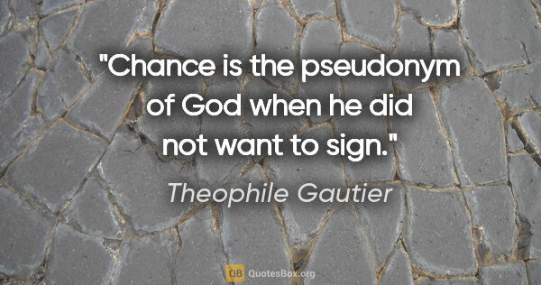 "Theophile Gautier quote: ""Chance is the pseudonym of God when he did not want to sign."""