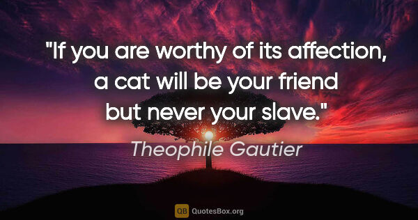 "Theophile Gautier quote: ""If you are worthy of its affection, a cat will be your friend..."""