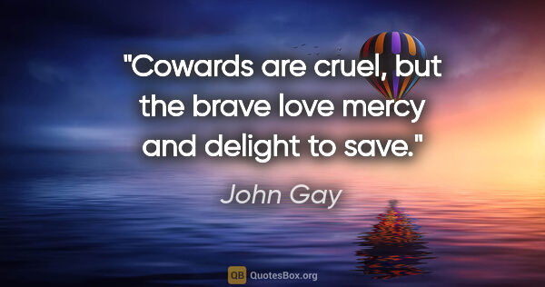 "John Gay quote: ""Cowards are cruel, but the brave love mercy and delight to save."""