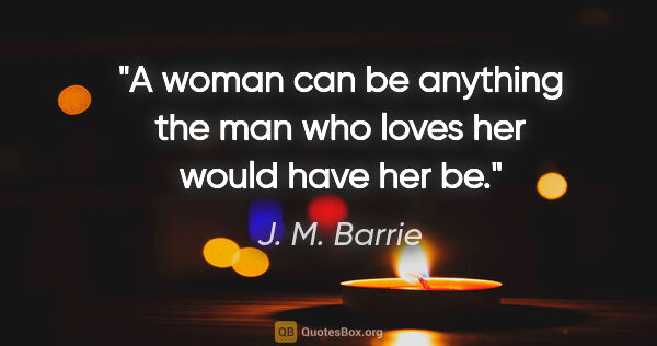 "J. M. Barrie quote: ""A woman can be anything the man who loves her would have her be."""