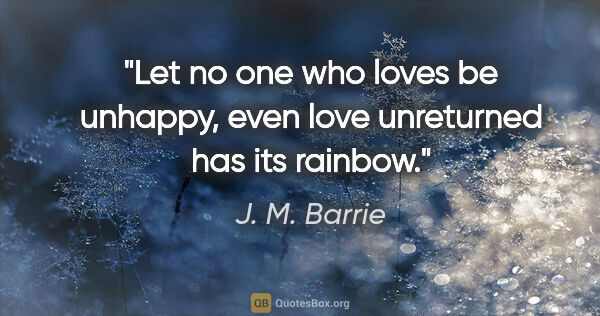 "J. M. Barrie quote: ""Let no one who loves be unhappy, even love unreturned has its..."""