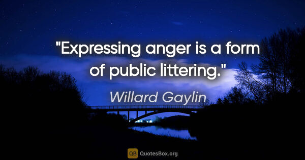 "Willard Gaylin quote: ""Expressing anger is a form of public littering."""