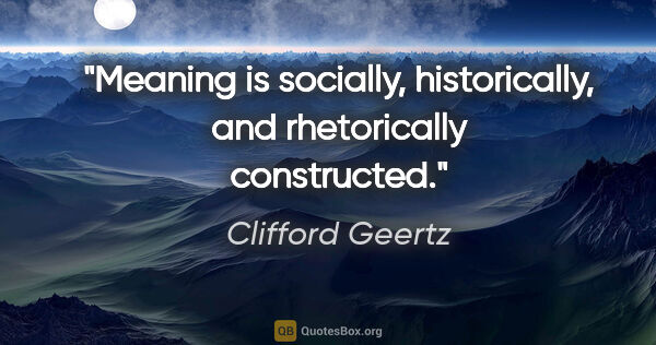 "Clifford Geertz quote: ""Meaning is socially, historically, and rhetorically constructed."""