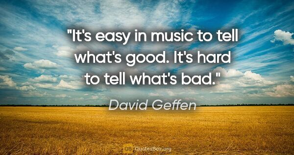 "David Geffen quote: ""It's easy in music to tell what's good. It's hard to tell..."""