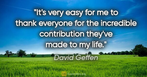 "David Geffen quote: ""It's very easy for me to thank everyone for the incredible..."""