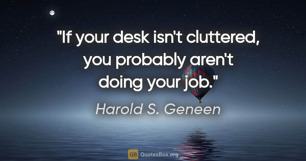 "Harold S. Geneen quote: ""If your desk isn't cluttered, you probably aren't doing your job."""