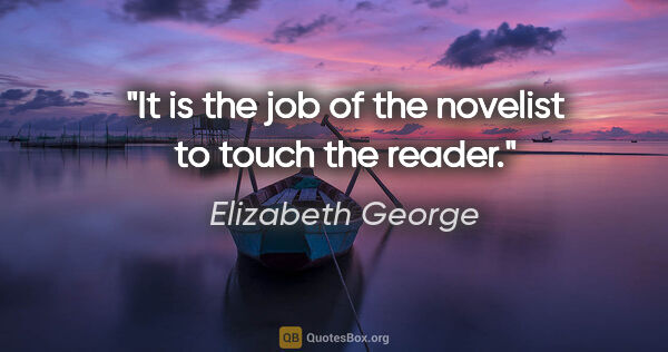"Elizabeth George quote: ""It is the job of the novelist to touch the reader."""