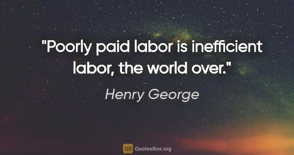 "Henry George quote: ""Poorly paid labor is inefficient labor, the world over."""