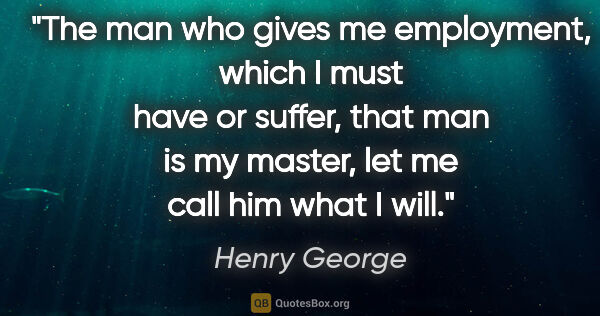 "Henry George quote: ""The man who gives me employment, which I must have or suffer,..."""