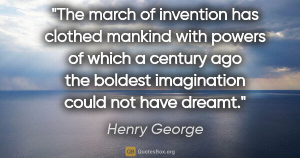 "Henry George quote: ""The march of invention has clothed mankind with powers of..."""