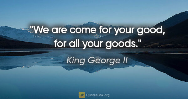 "King George II quote: ""We are come for your good, for all your goods."""