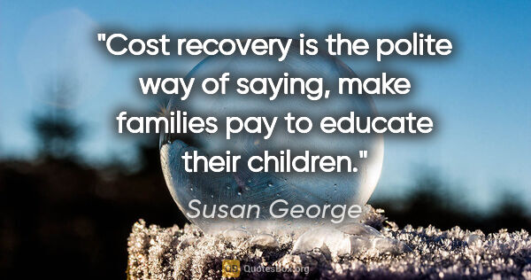 "Susan George quote: ""Cost recovery is the polite way of saying, make families pay..."""