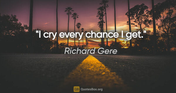 "Richard Gere quote: ""I cry every chance I get."""