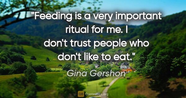 "Gina Gershon quote: ""Feeding is a very important ritual for me. I don't trust..."""